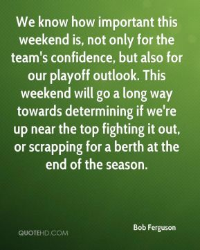 Bob Ferguson - We know how important this weekend is, not only for the team's confidence, but also for our playoff outlook. This weekend will go a long way towards determining if we're up near the top fighting it out, or scrapping for a berth at the end of the season.