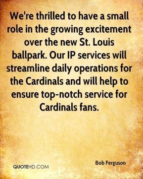 Bob Ferguson - We're thrilled to have a small role in the growing excitement over the new St. Louis ballpark. Our IP services will streamline daily operations for the Cardinals and will help to ensure top-notch service for Cardinals fans.
