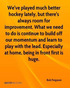 Bob Ferguson - We've played much better hockey lately, but there's always room for improvement. What we need to do is continue to build off our momentum and learn to play with the lead. Especially at home, being in front first is huge.