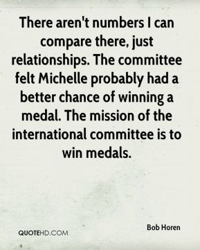 Bob Horen - There aren't numbers I can compare there, just relationships. The committee felt Michelle probably had a better chance of winning a medal. The mission of the international committee is to win medals.