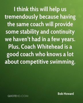 Bob Howard - I think this will help us tremendously because having the same coach will provide some stability and continuity we haven't had in a few years. Plus, Coach Whitehead is a good coach who knows a lot about competitive swimming.
