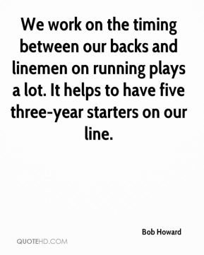 Bob Howard - We work on the timing between our backs and linemen on running plays a lot. It helps to have five three-year starters on our line.