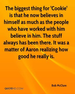 Bob McClure - The biggest thing for 'Cookie' is that he now believes in himself as much as the people who have worked with him believe in him. The stuff always has been there. It was a matter of Aaron realizing how good he really is.