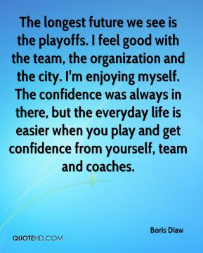 Boris Diaw - The longest future we see is the playoffs. I feel good with the team, the organization and the city. I'm enjoying myself. The confidence was always in there, but the everyday life is easier when you play and get confidence from yourself, team and coaches.