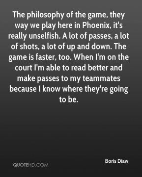 Boris Diaw - The philosophy of the game, they way we play here in Phoenix, it's really unselfish. A lot of passes, a lot of shots, a lot of up and down. The game is faster, too. When I'm on the court I'm able to read better and make passes to my teammates because I know where they're going to be.