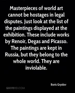 Boris Gryzlov - Masterpieces of world art cannot be hostages in legal disputes. Just look at the list of the paintings displayed at the exhibition. These include works by Renoir, Degas and Picasso. The paintings are kept in Russia, but they belong to the whole world. They are inviolable.