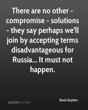 Boris Gryzlov - There are no other - compromise - solutions - they say perhaps we'll join by accepting terms disadvantageous for Russia... It must not happen.