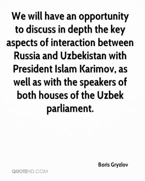 Boris Gryzlov - We will have an opportunity to discuss in depth the key aspects of interaction between Russia and Uzbekistan with President Islam Karimov, as well as with the speakers of both houses of the Uzbek parliament.
