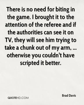 Brad Davis - There is no need for biting in the game. I brought it to the attention of the referee and if the authorities can see it on TV, they will see him trying to take a chunk out of my arm, ... otherwise you couldn't have scripted it better.