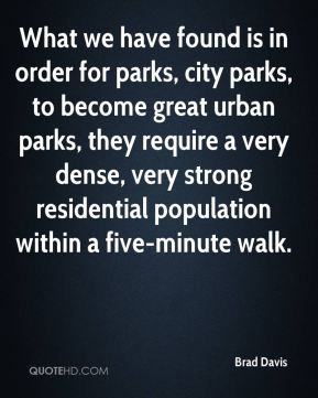 Brad Davis - What we have found is in order for parks, city parks, to become great urban parks, they require a very dense, very strong residential population within a five-minute walk.