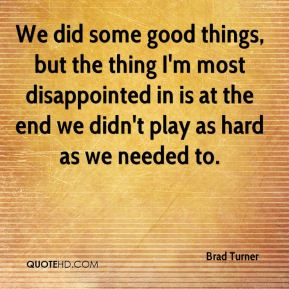 Brad Turner - We did some good things, but the thing I'm most disappointed in is at the end we didn't play as hard as we needed to.