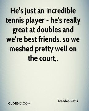 He's just an incredible tennis player - he's really great at doubles and we're best friends, so we meshed pretty well on the court.