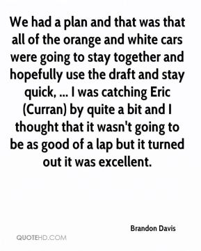 We had a plan and that was that all of the orange and white cars were going to stay together and hopefully use the draft and stay quick, ... I was catching Eric (Curran) by quite a bit and I thought that it wasn't going to be as good of a lap but it turned out it was excellent.