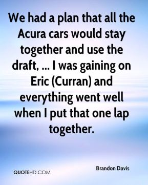 We had a plan that all the Acura cars would stay together and use the draft, ... I was gaining on Eric (Curran) and everything went well when I put that one lap together.