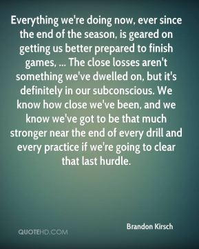 Brandon Kirsch - Everything we're doing now, ever since the end of the season, is geared on getting us better prepared to finish games, ... The close losses aren't something we've dwelled on, but it's definitely in our subconscious. We know how close we've been, and we know we've got to be that much stronger near the end of every drill and every practice if we're going to clear that last hurdle.