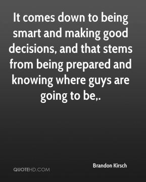 Brandon Kirsch - It comes down to being smart and making good decisions, and that stems from being prepared and knowing where guys are going to be.