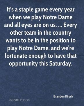 Brandon Kirsch - It's a staple game every year when we play Notre Dame and all eyes are on us, ... Every other team in the country wants to be in the position to play Notre Dame, and we're fortunate enough to have that opportunity this Saturday.
