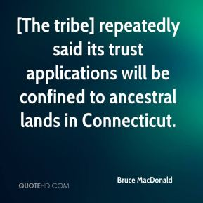 Bruce MacDonald - [The tribe] repeatedly said its trust applications will be confined to ancestral lands in Connecticut.