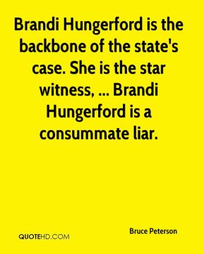 Bruce Peterson - Brandi Hungerford is the backbone of the state's case. She is the star witness, ... Brandi Hungerford is a consummate liar.