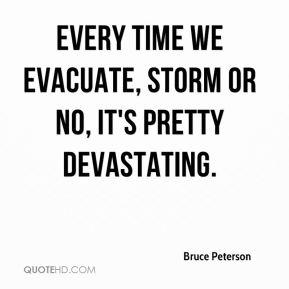 Bruce Peterson - Every time we evacuate, storm or no, it's pretty devastating.