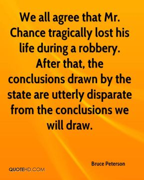 Bruce Peterson - We all agree that Mr. Chance tragically lost his life during a robbery. After that, the conclusions drawn by the state are utterly disparate from the conclusions we will draw.
