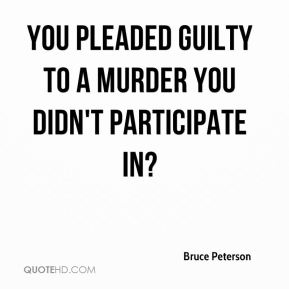 Bruce Peterson - You pleaded guilty to a murder you didn't participate in?
