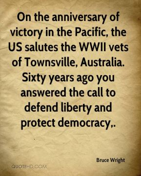 Bruce Wright - On the anniversary of victory in the Pacific, the US salutes the WWII vets of Townsville, Australia. Sixty years ago you answered the call to defend liberty and protect democracy.