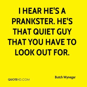 Butch Wynegar - I hear he's a prankster. He's that quiet guy that you have to look out for.