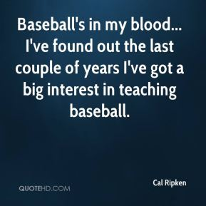 Baseball's in my blood... I've found out the last couple of years I've got a big interest in teaching baseball.