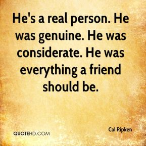 He's a real person. He was genuine. He was considerate. He was everything a friend should be.