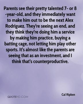 Cal Ripken - Parents see their pretty talented 7- or 8-year-old, and they immediately want to make him out to be the next Alex Rodriguez. They're seeing an end, and they think they're doing him a service by making him practice, buying a batting cage, not letting him play other sports. It's almost like the parents are seeing that as an investment, and I think that's counterproductive.