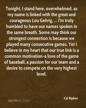 Cal Ripken - Tonight, I stand here, overwhelmed, as my name is linked with the great and courageous Lou Gehrig, ... I'm truly humbled to have our names spoken in the same breath. Some may think our strongest connection is because we played many consecutive games. Yet I believe in my heart that our true link is a common motivation-a love of the game of baseball, a passion for our team and a desire to compete on the very highest level.