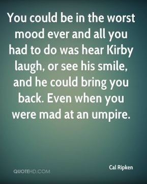 You could be in the worst mood ever and all you had to do was hear Kirby laugh, or see his smile, and he could bring you back. Even when you were mad at an umpire.