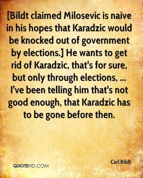 [Bildt claimed Milosevic is naive in his hopes that Karadzic would be knocked out of government by elections.] He wants to get rid of Karadzic, that's for sure, but only through elections, ... I've been telling him that's not good enough, that Karadzic has to be gone before then.