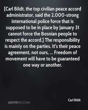 Carl Bildt - [Carl Bildt, the top civilian peace accord administrator, said the 2,000-strong international police force that is supposed to be in place by January 31 cannot force the Bosnian people to respect the accord.] The responsibility is mainly on the parties. It's their peace agreement, not ours, ... Freedom of movement will have to be guaranteed one way or another.