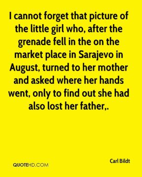 I cannot forget that picture of the little girl who, after the grenade fell in the on the market place in Sarajevo in August, turned to her mother and asked where her hands went, only to find out she had also lost her father.