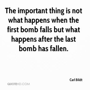 The important thing is not what happens when the first bomb falls but what happens after the last bomb has fallen.