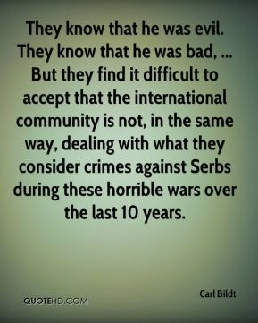 They know that he was evil. They know that he was bad, ... But they find it difficult to accept that the international community is not, in the same way, dealing with what they consider crimes against Serbs during these horrible wars over the last 10 years.
