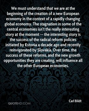 Carl Bildt - We must understand that we are at the beginning of the creation of a new European economy in the context of a rapidly changing global economy. The stagnation in some of the central economies isn't the really interesting story at the moment -- the interesting story is the success of the radical reform policies initiated by Estonia a decade ago and recently reinvigorated by Slovakia. Over time, the success of these reforms, and the new growth opportunities they are creating, will influence all the other European economies.