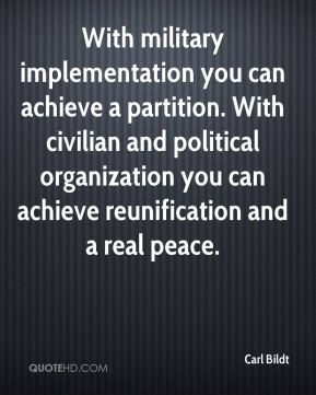 With military implementation you can achieve a partition. With civilian and political organization you can achieve reunification and a real peace.