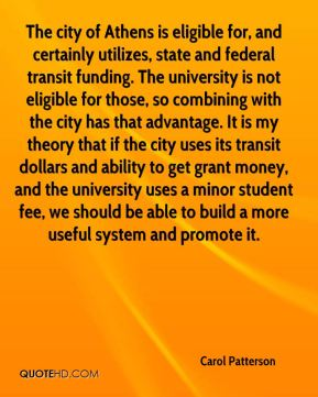 Carol Patterson - The city of Athens is eligible for, and certainly utilizes, state and federal transit funding. The university is not eligible for those, so combining with the city has that advantage. It is my theory that if the city uses its transit dollars and ability to get grant money, and the university uses a minor student fee, we should be able to build a more useful system and promote it.