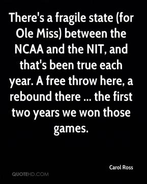 Carol Ross - There's a fragile state (for Ole Miss) between the NCAA and the NIT, and that's been true each year. A free throw here, a rebound there ... the first two years we won those games.