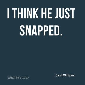Carol Williams - I think he just snapped.