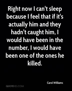 Carol Williams - Right now I can't sleep because I feel that if it's actually him and they hadn't caught him, I would have been in the number, I would have been one of the ones he killed.