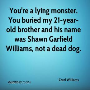 Carol Williams - You're a lying monster. You buried my 21-year-old brother and his name was Shawn Garfield Williams, not a dead dog.