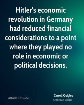 Carroll Quigley - Hitler's economic revolution in Germany had reduced financial considerations to a point where they played no role in economic or political decisions.