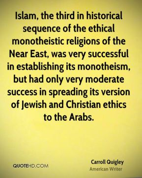 Carroll Quigley - Islam, the third in historical sequence of the ethical monotheistic religions of the Near East, was very successful in establishing its monotheism, but had only very moderate success in spreading its version of Jewish and Christian ethics to the Arabs.