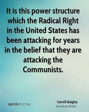 It is this power structure which the Radical Right in the United States has been attacking for years in the belief that they are attacking the Communists.