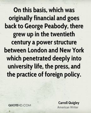 Carroll Quigley - On this basis, which was originally financial and goes back to George Peabody, there grew up in the twentieth century a power structure between London and New York which penetrated deeply into university life, the press, and the practice of foreign policy.