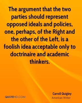 Carroll Quigley - The argument that the two parties should represent opposed ideals and policies, one, perhaps, of the Right and the other of the Left, is a foolish idea acceptable only to doctrinaire and academic thinkers.